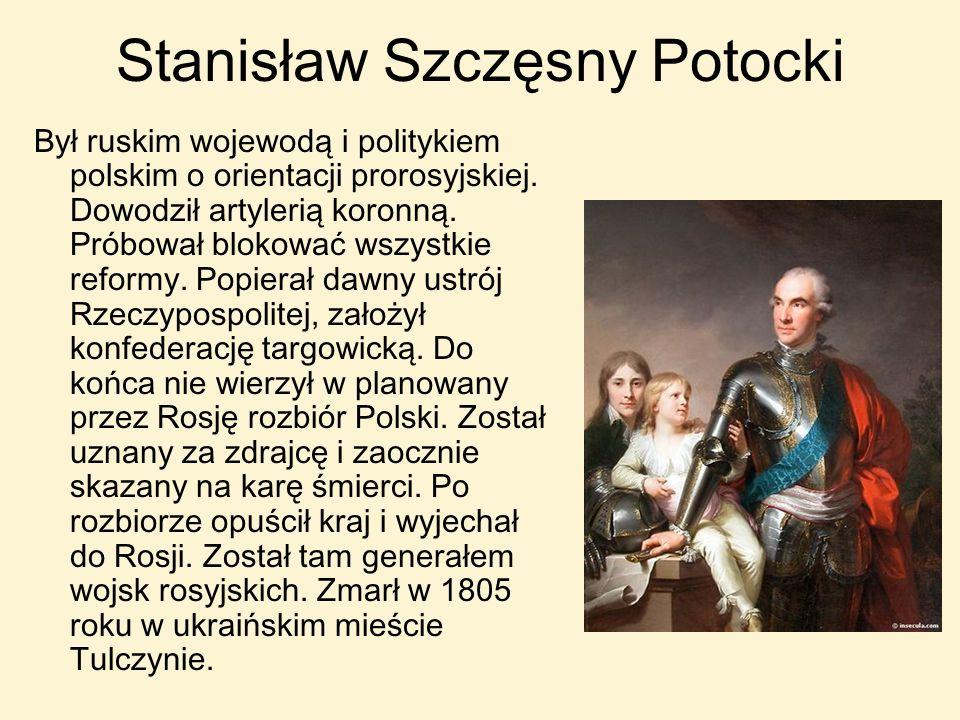 Stanisław Szczęsny Potocki Był ruskim wojewodą i politykiem polskim o orientacji prorosyjskiej. Dowodził artylerią koronną. Próbował blokować wszystki