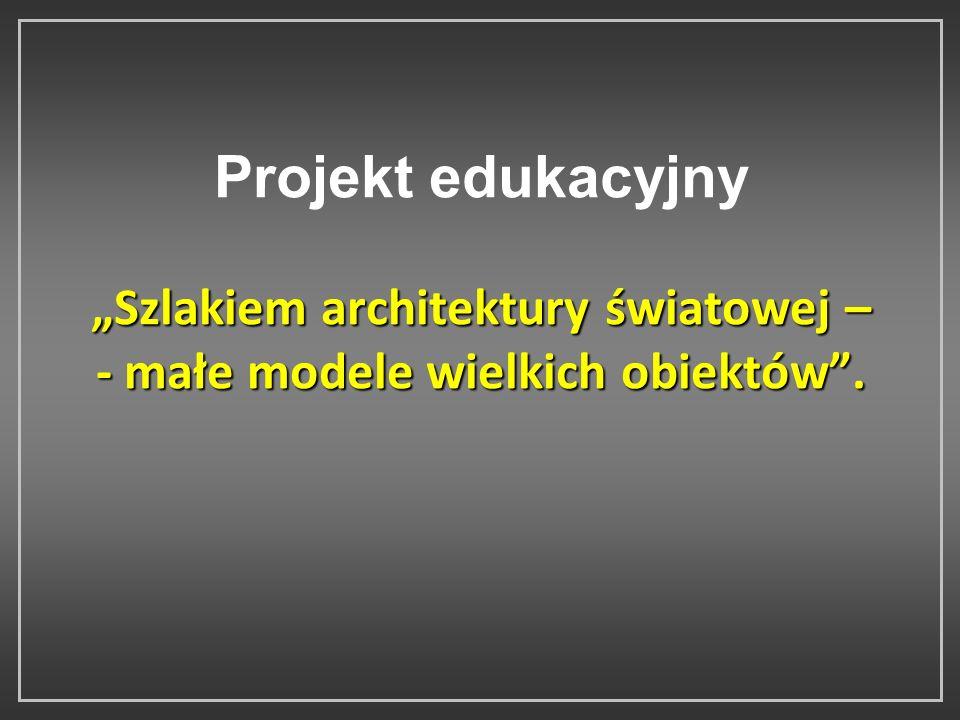 Szlakiem architektury światowej – - małe modele wielkich obiektów. Projekt edukacyjny Szlakiem architektury światowej – - małe modele wielkich obiektó