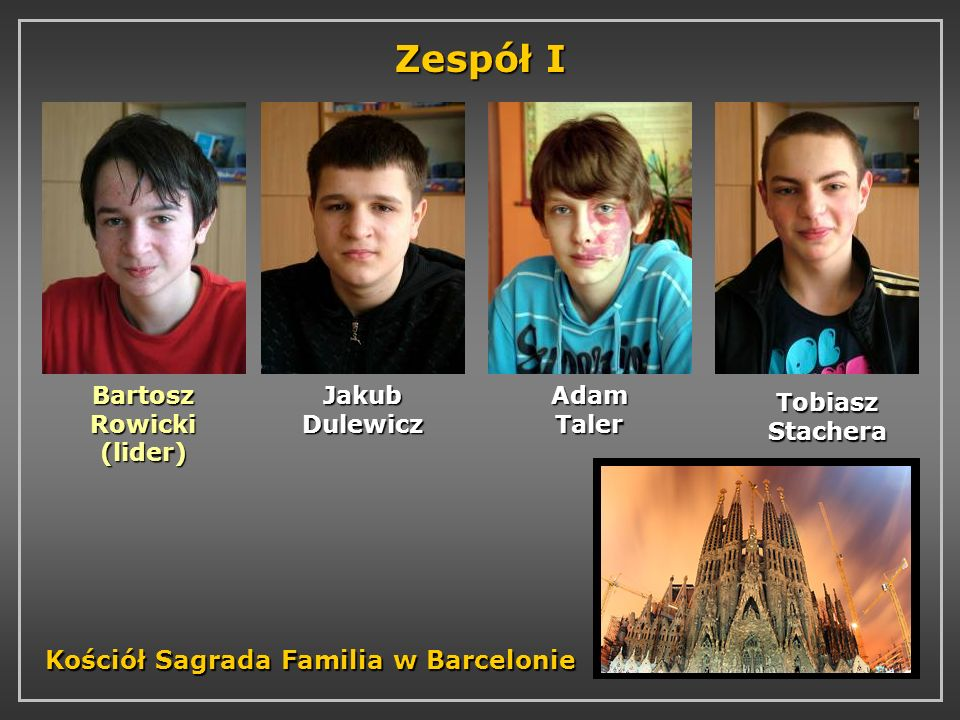 Zespół I Bartosz Rowicki (lider) Jakub Dulewicz Adam Taler Tobiasz Stachera Kościół Sagrada Familia w Barcelonie