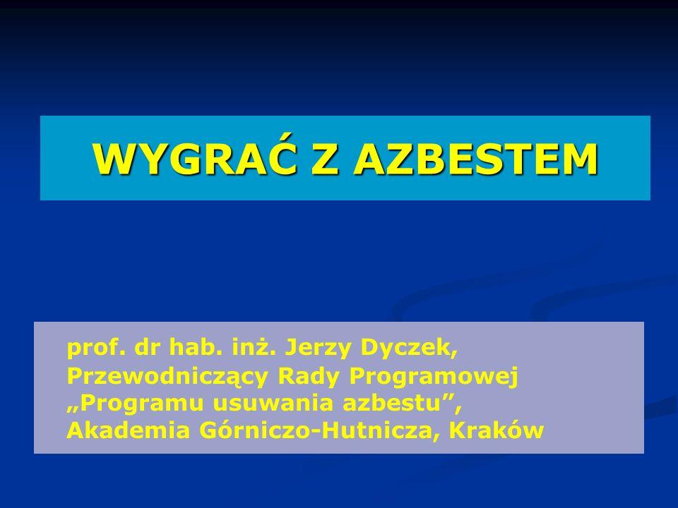 WYGRAĆ Z AZBESTEM prof. dr hab. inż. Jerzy Dyczek, Przewodniczący Rady Programowej Programu usuwania azbestu, Akademia Górniczo-Hutnicza, Kraków