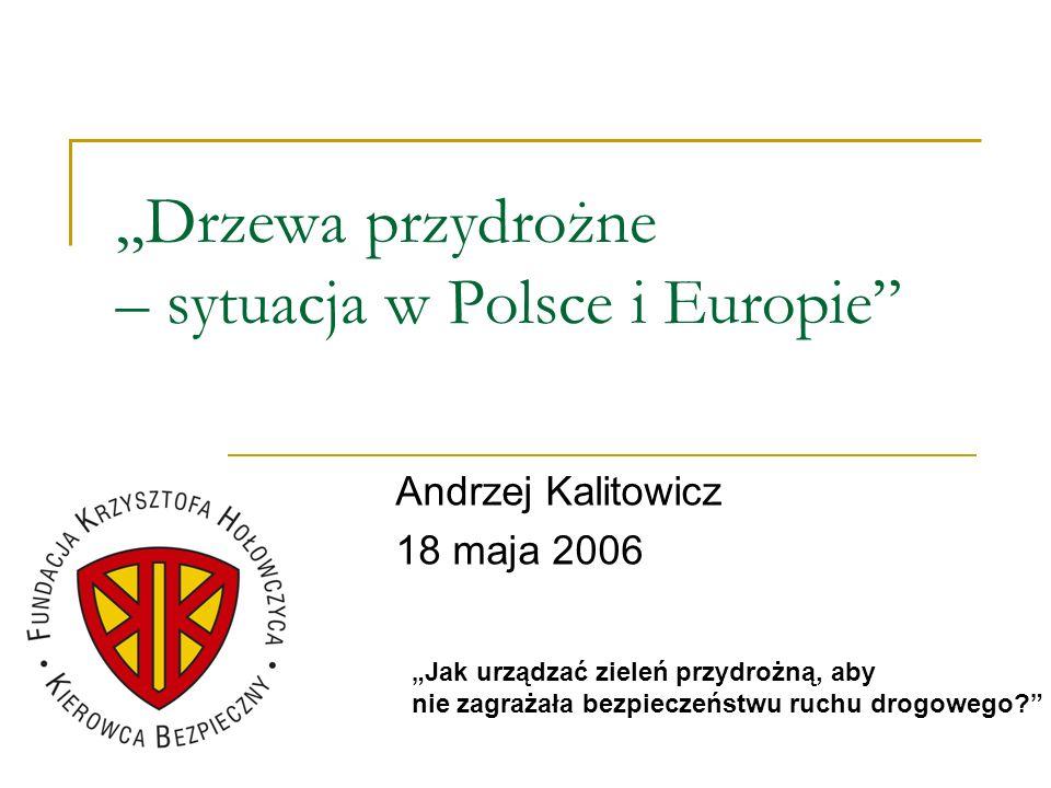Drzewa przydrożne – sytuacja w Polsce i Europie Andrzej Kalitowicz 18 maja 2006 Jak urządzać zieleń przydrożną, aby nie zagrażała bezpieczeństwu ruchu
