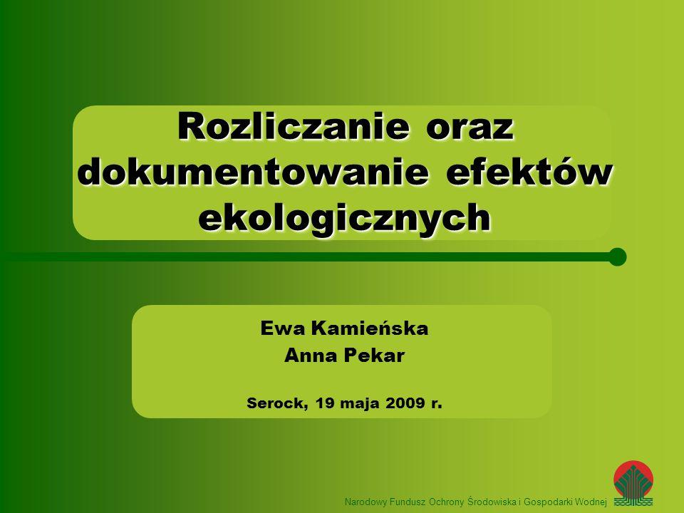 Narodowy Fundusz Ochrony Środowiska i Gospodarki Wodnej Ewa Kamieńska Anna Pekar Serock, 19 maja 2009 r. Rozliczanie oraz dokumentowanie efektów ekolo
