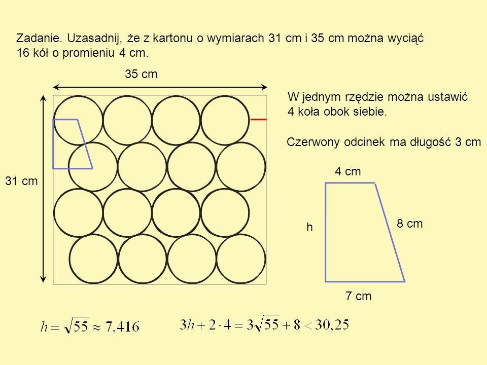 Zadanie. Uzasadnij, że z kartonu o wymiarach 31 cm i 35 cm można wyciąć 16 kół o promieniu 4 cm. 35 cm 31 cm W jednym rzędzie można ustawić 4 koła obo