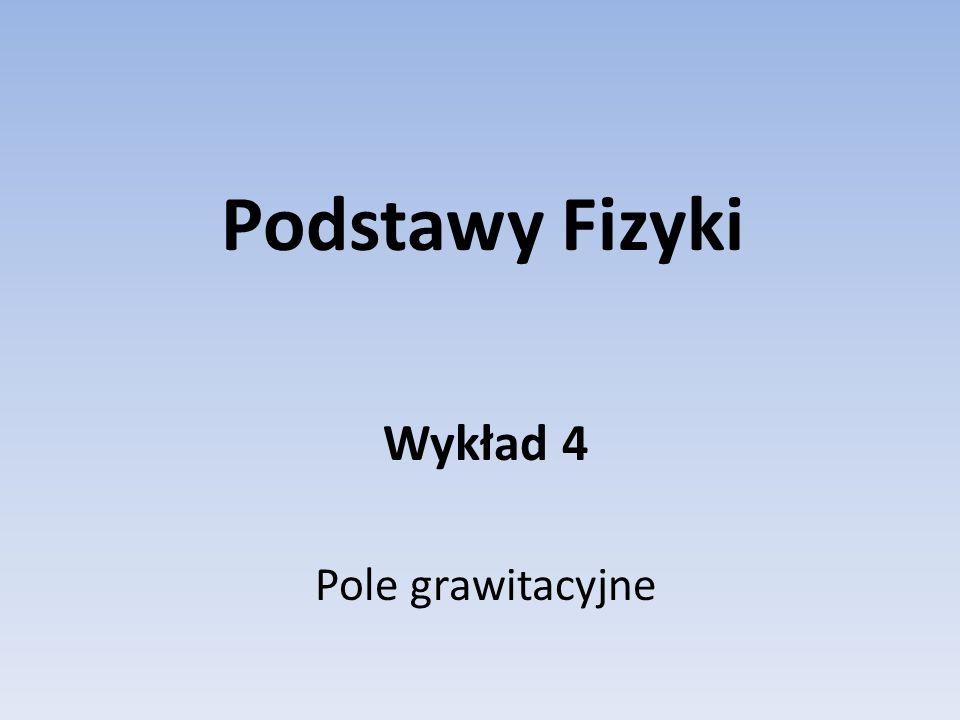 Podstawy Fizyki Wykład 4 Pole grawitacyjne
