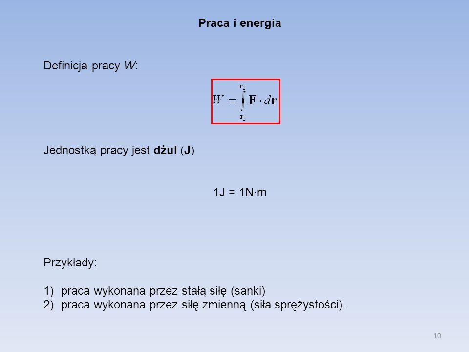 10 Praca i energia Definicja pracy W: Jednostką pracy jest dżul (J) 1J = 1N·m Przykłady: 1)praca wykonana przez stałą siłę (sanki) 2)praca wykonana pr