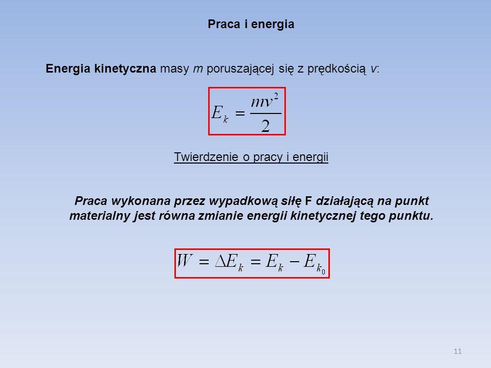 11 Praca i energia Energia kinetyczna masy m poruszającej się z prędkością v: Twierdzenie o pracy i energii Praca wykonana przez wypadkową siłę F dzia