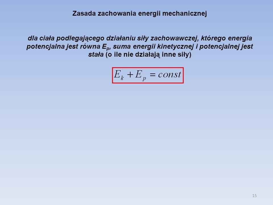 15 Zasada zachowania energii mechanicznej dla ciała podlegającego działaniu siły zachowawczej, którego energia potencjalna jest równa E p, suma energi