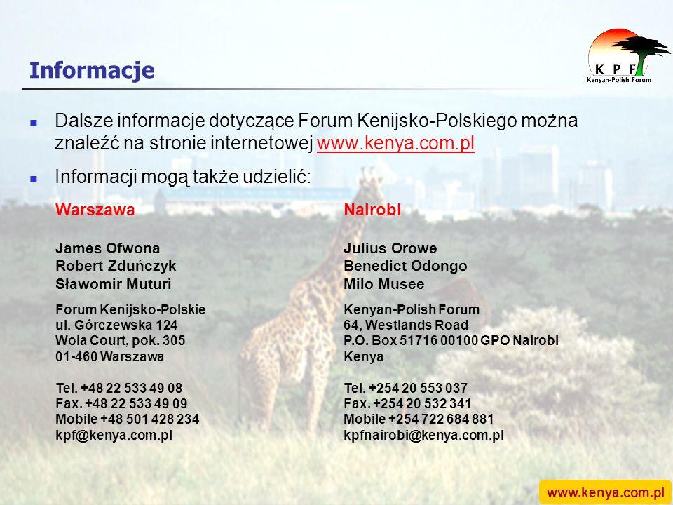 www.kenya.com.pl Informacje Dalsze informacje dotyczące Forum Kenijsko-Polskiego można znaleźć na stronie internetowej www.kenya.com.plwww.kenya.com.pl Informacji mogą także udzielić: Warszawa James Ofwona Robert Zduńczyk Sławomir Muturi Forum Kenijsko-Polskie ul.