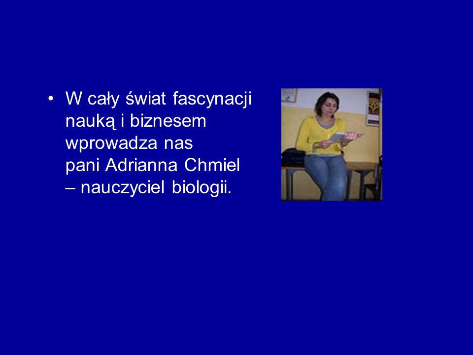 W cały świat fascynacji nauką i biznesem wprowadza nas pani Adrianna Chmiel – nauczyciel biologii.