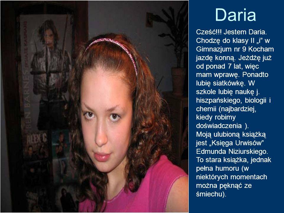 Daria Cześć!!! Jestem Daria. Chodzę do klasy II i w Gimnazjum nr 9 Kocham jazdę konną. Jeżdżę już od ponad 7 lat, więc mam wprawę. Ponadto lubię siatk