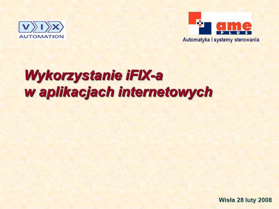 Automatyka i systemy sterowania Wykorzystanie iFIX-a w aplikacjach internetowych Wisła 28 luty 2008