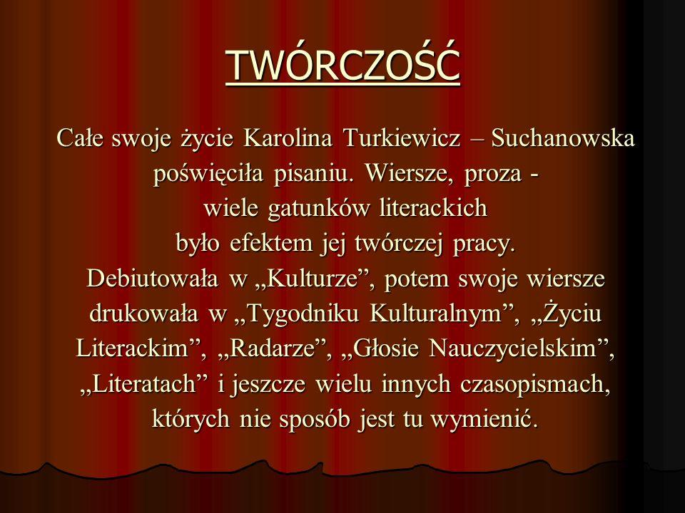 TWÓRCZOŚĆ Całe swoje życie Karolina Turkiewicz – Suchanowska poświęciła pisaniu. Wiersze, proza - wiele gatunków literackich było efektem jej twórczej