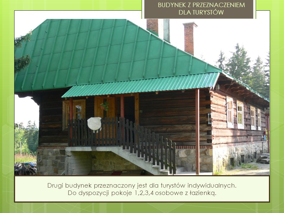 BUDYNEK Z PRZEZNACZENIEM DLA TURYSTÓW Drugi budynek przeznaczony jest dla turystów indywidualnych. Do dyspozycji pokoje 1,2,3,4 osobowe z łazienką.