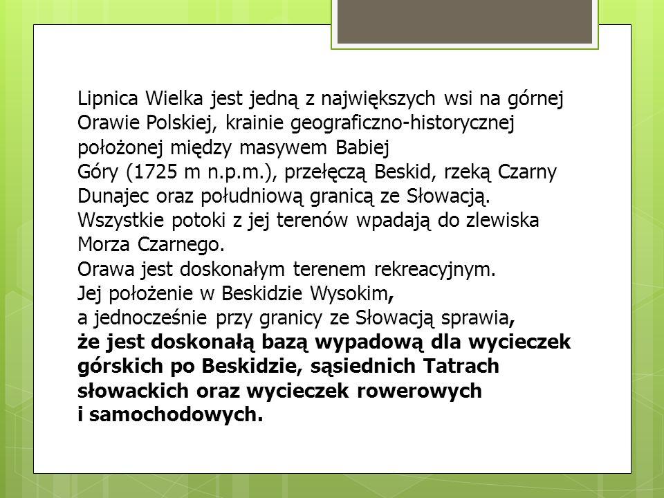 Lipnica Wielka jest jedną z największych wsi na górnej Orawie Polskiej, krainie geograficzno-historycznej położonej między masywem Babiej Góry (1725 m