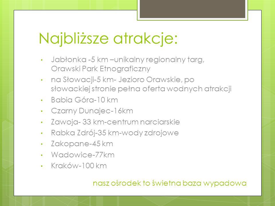 Najbliższe atrakcje: Jabłonka -5 km –unikalny regionalny targ, Orawski Park Etnograficzny na Słowacji-5 km- Jezioro Orawskie, po słowackiej stronie pe