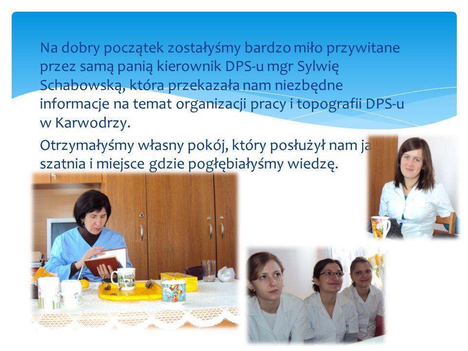 Na dobry początek zostałyśmy bardzo miło przywitane przez samą panią kierownik DPS-u mgr Sylwię Schabowską, która przekazała nam niezbędne informacje na temat organizacji pracy i topografii DPS-u w Karwodrzy.