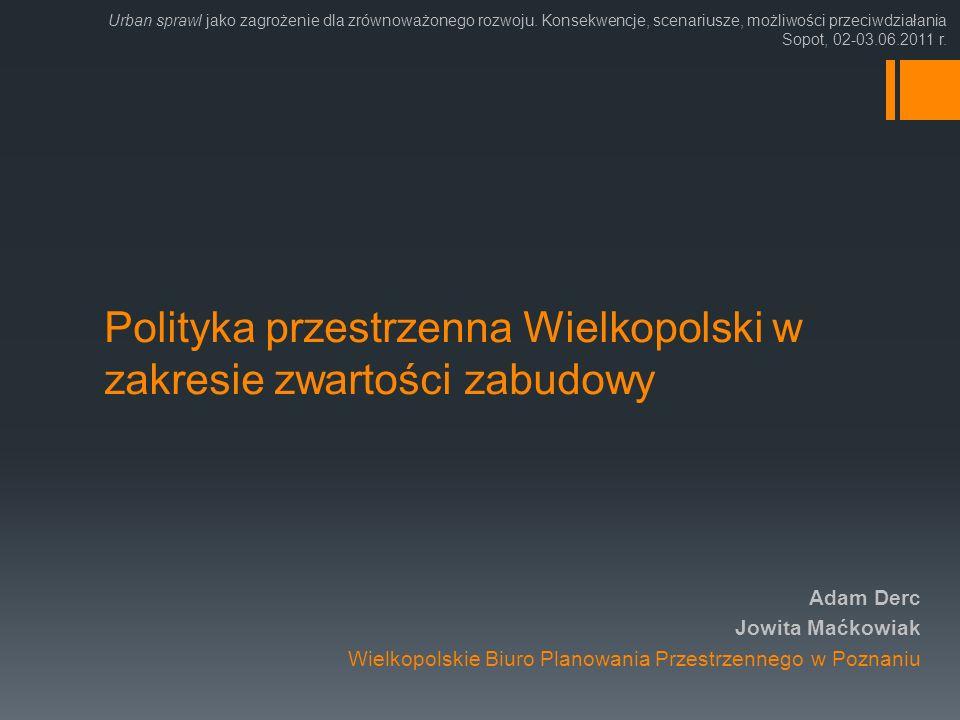 Polityka przestrzenna Wielkopolski w zakresie zwartości zabudowy Adam Derc Jowita Maćkowiak Wielkopolskie Biuro Planowania Przestrzennego w Poznaniu U