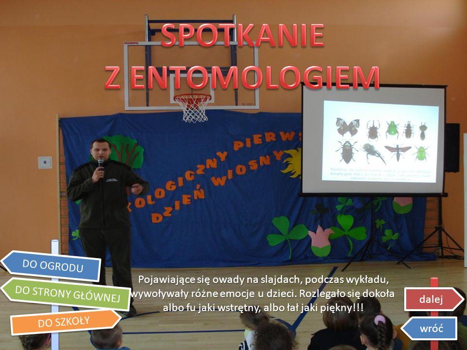 DO STRONY GŁÓWNEJ DO OGRODU DO SZKOŁY dalej wróć Pojawiające się owady na slajdach, podczas wykładu, wywoływały różne emocje u dzieci.
