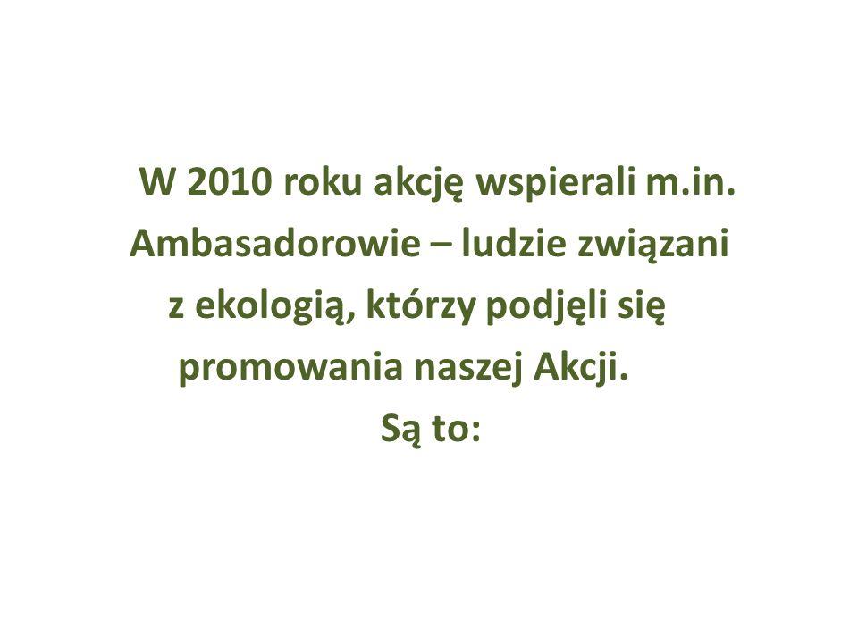 W 2010 roku akcję wspierali m.in. Ambasadorowie – ludzie związani z ekologią, którzy podjęli się promowania naszej Akcji. Są to: