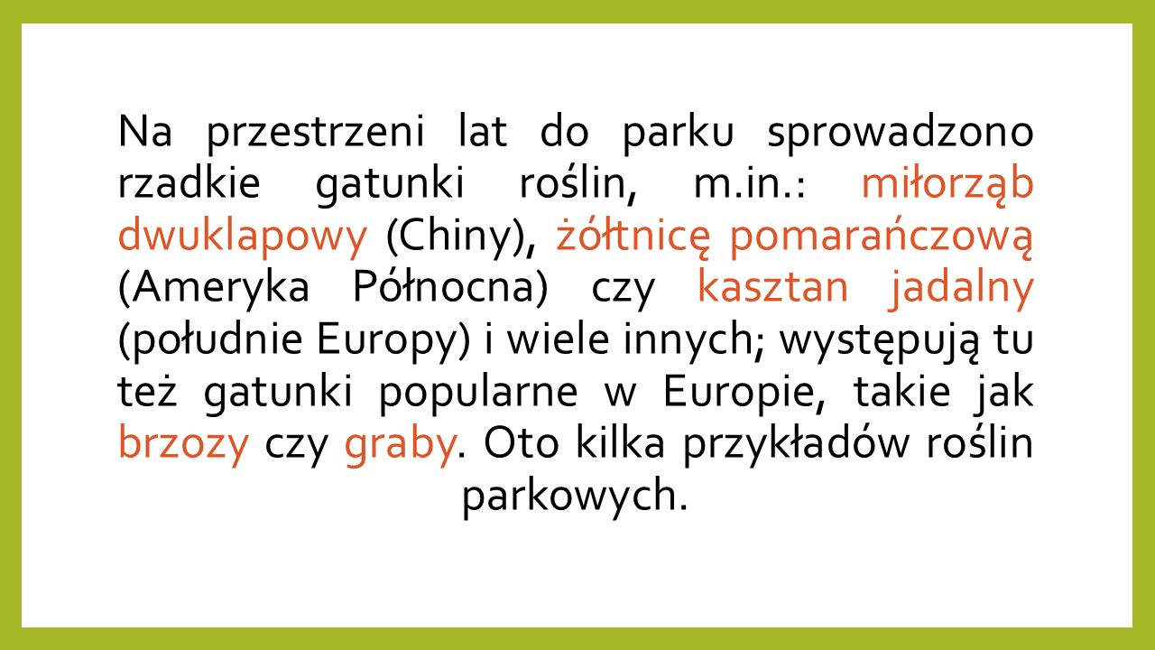 Na przestrzeni lat do parku sprowadzono rzadkie gatunki roślin, m.in.: miłorząb dwuklapowy (Chiny), żółtnicę pomarańczową (Ameryka Północna) czy kasztan jadalny (południe Europy) i wiele innych; występują tu też gatunki popularne w Europie, takie jak brzozy czy graby.