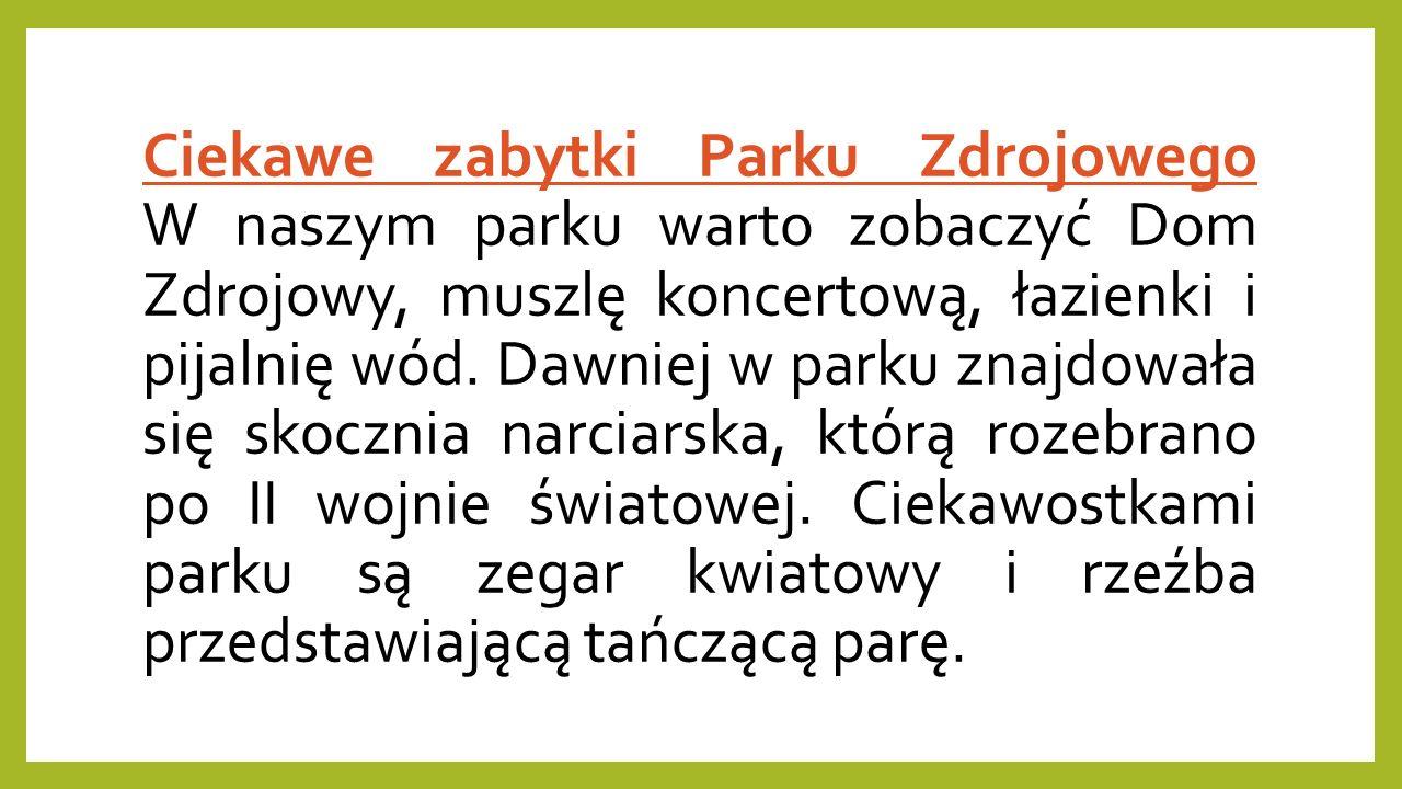 Ciekawe zabytki Parku Zdrojowego W naszym parku warto zobaczyć Dom Zdrojowy, muszlę koncertową, łazienki i pijalnię wód. Dawniej w parku znajdowała si
