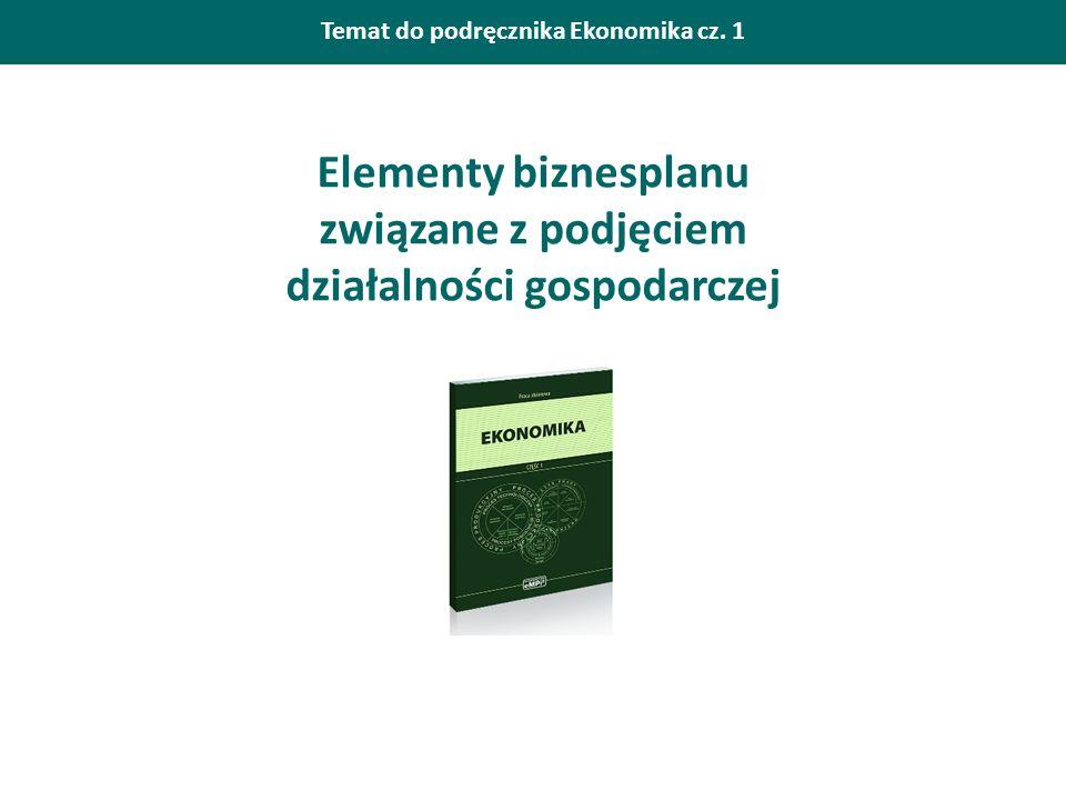 Temat do podręcznika Ekonomika cz. 1 Elementy biznesplanu związane z podjęciem działalności gospodarczej