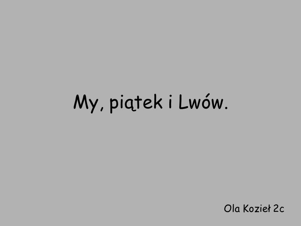 My, piątek i Lwów. Ola Kozieł 2c