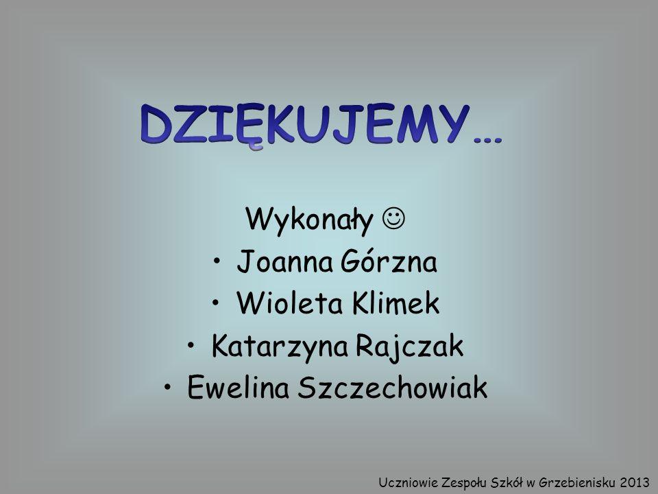 Wykonały Joanna Górzna Wioleta Klimek Katarzyna Rajczak Ewelina Szczechowiak Uczniowie Zespołu Szkół w Grzebienisku 2013