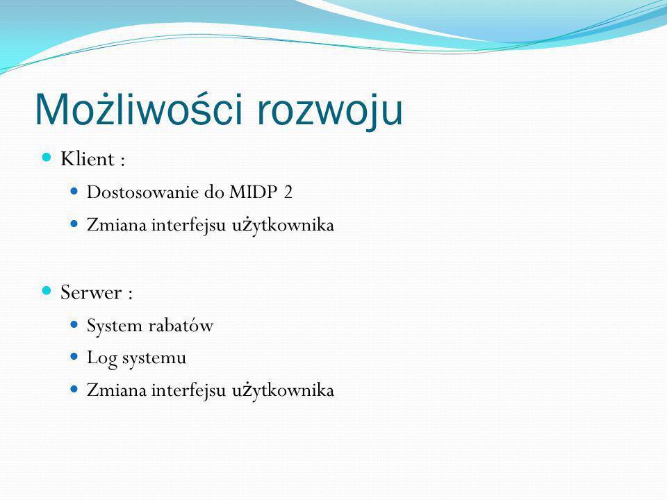 Możliwości rozwoju Klient : Dostosowanie do MIDP 2 Zmiana interfejsu u ż ytkownika Serwer : System rabatów Log systemu Zmiana interfejsu u ż ytkownika