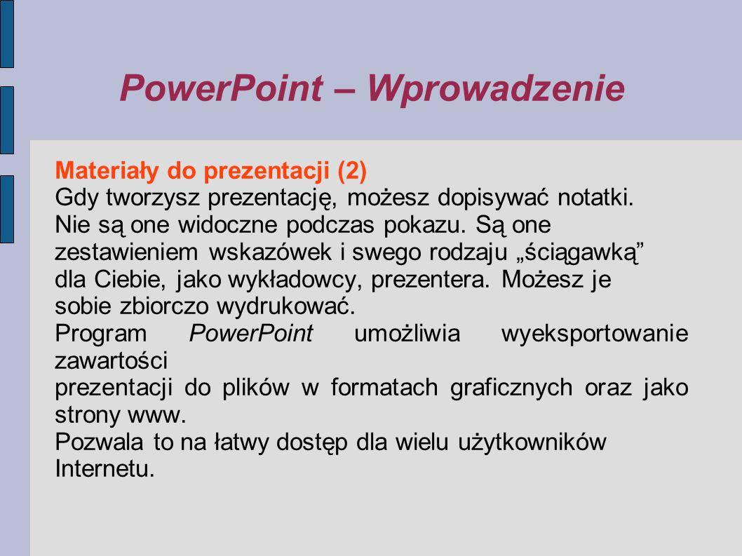 PowerPoint – Wprowadzenie Materiały do prezentacji (2) Gdy tworzysz prezentację, możesz dopisywać notatki. Nie są one widoczne podczas pokazu. Są one