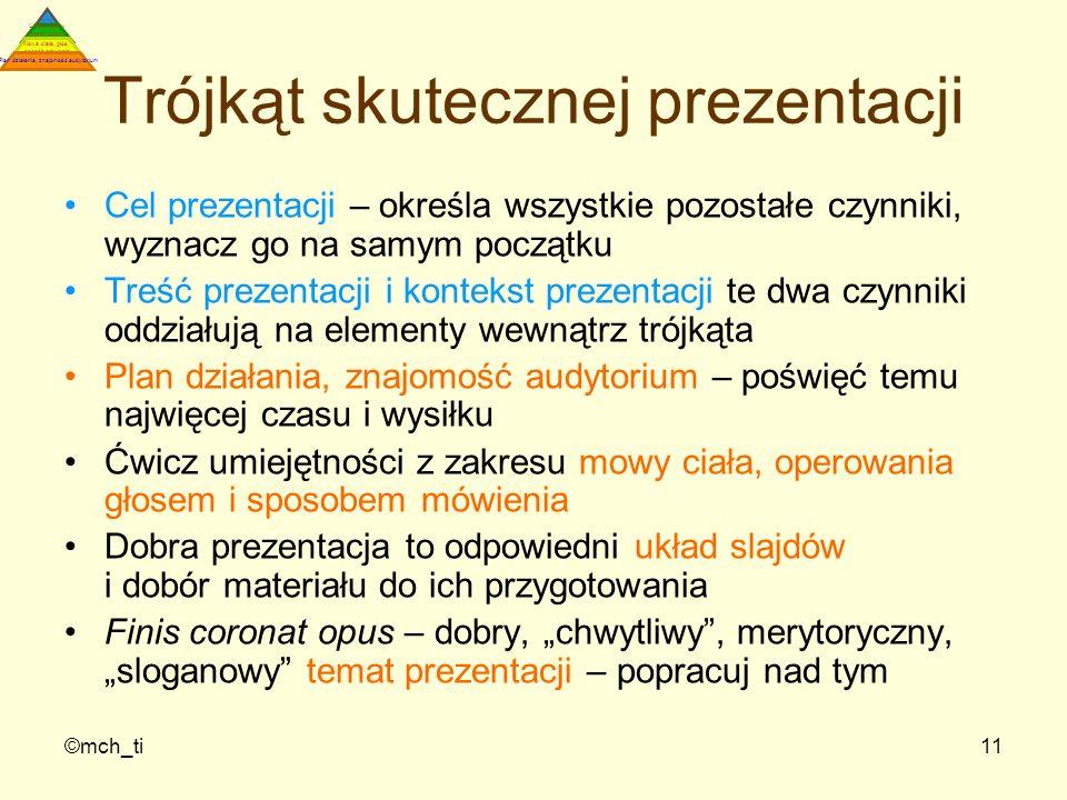 ©mch_ti11 Trójkąt skutecznej prezentacji Cel prezentacji – określa wszystkie pozostałe czynniki, wyznacz go na samym początku Treść prezentacji i kont