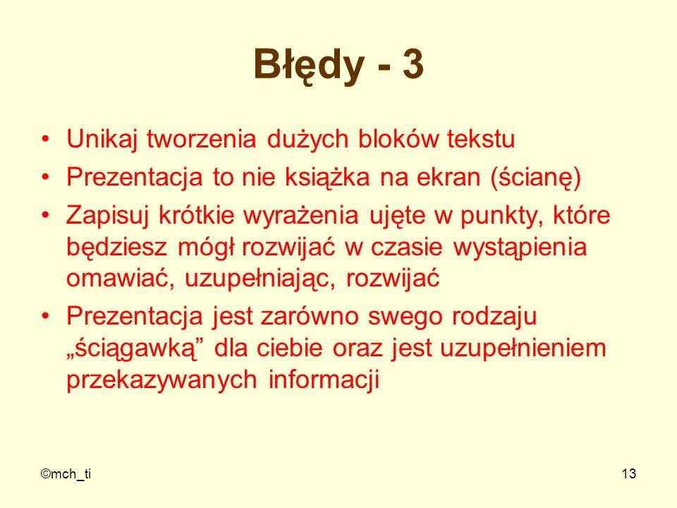©mch_ti13 Błędy - 3 Unikaj tworzenia dużych bloków tekstu Prezentacja to nie książka na ekran (ścianę) Zapisuj krótkie wyrażenia ujęte w punkty, które