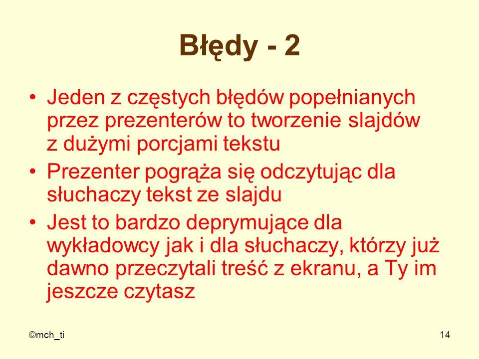 ©mch_ti14 Błędy - 2 Jeden z częstych błędów popełnianych przez prezenterów to tworzenie slajdów z dużymi porcjami tekstu Prezenter pogrąża się odczytu