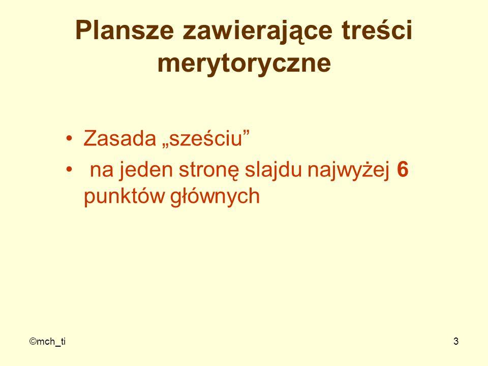©mch_ti14 Błędy - 2 Jeden z częstych błędów popełnianych przez prezenterów to tworzenie slajdów z dużymi porcjami tekstu Prezenter pogrąża się odczytując dla słuchaczy tekst ze slajdu Jest to bardzo deprymujące dla wykładowcy jak i dla słuchaczy, którzy już dawno przeczytali treść z ekranu, a Ty im jeszcze czytasz