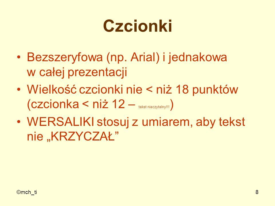 ©mch_ti8 Czcionki Bezszeryfowa (np. Arial) i jednakowa w całej prezentacji Wielkość czcionki nie < niż 18 punktów (czcionka < niż 12 – tekst nieczytel