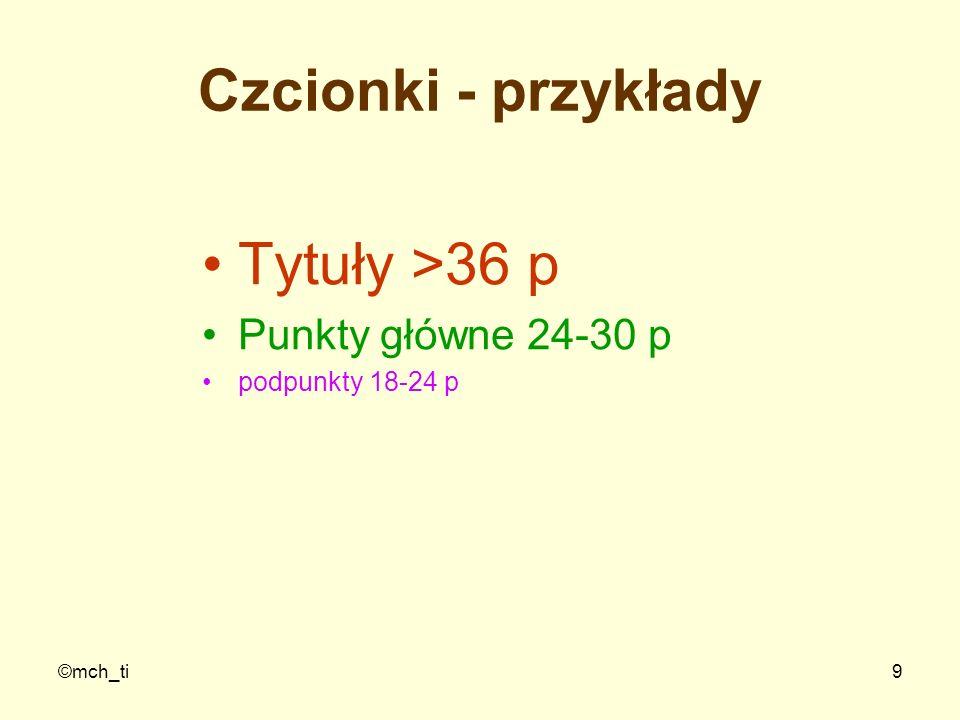 ©mch_ti9 Czcionki - przykłady Tytuły >36 p Punkty główne 24-30 p podpunkty 18-24 p