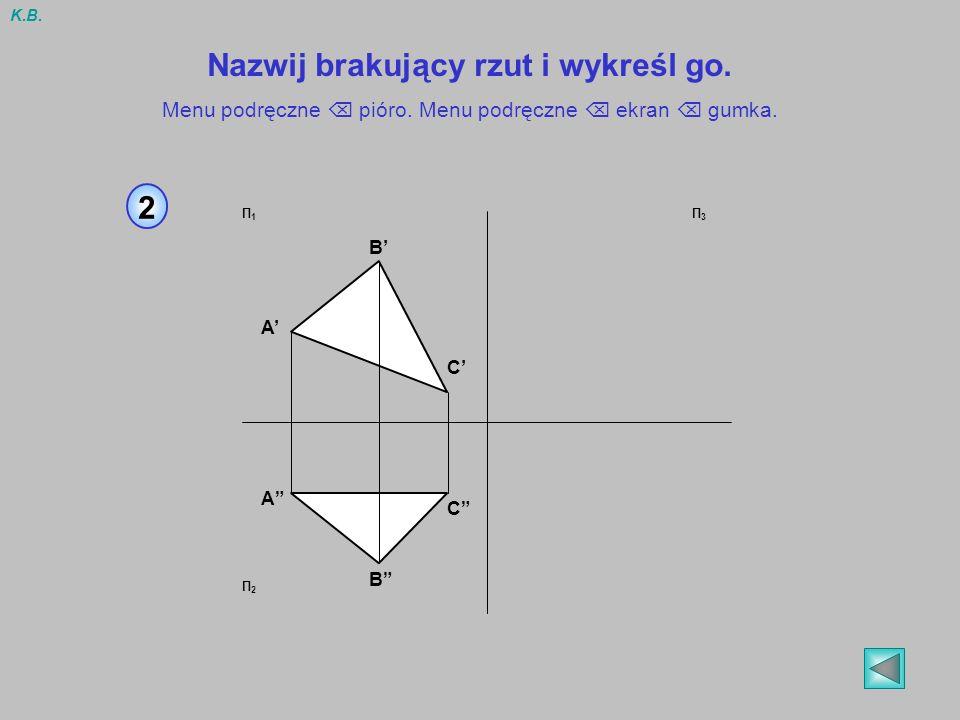 2 A B C C B A Π1Π1 Π2Π2 Π3Π3 Nazwij brakujący rzut i wykreśl go. Menu podręczne pióro. Menu podręczne ekran gumka. K.B.