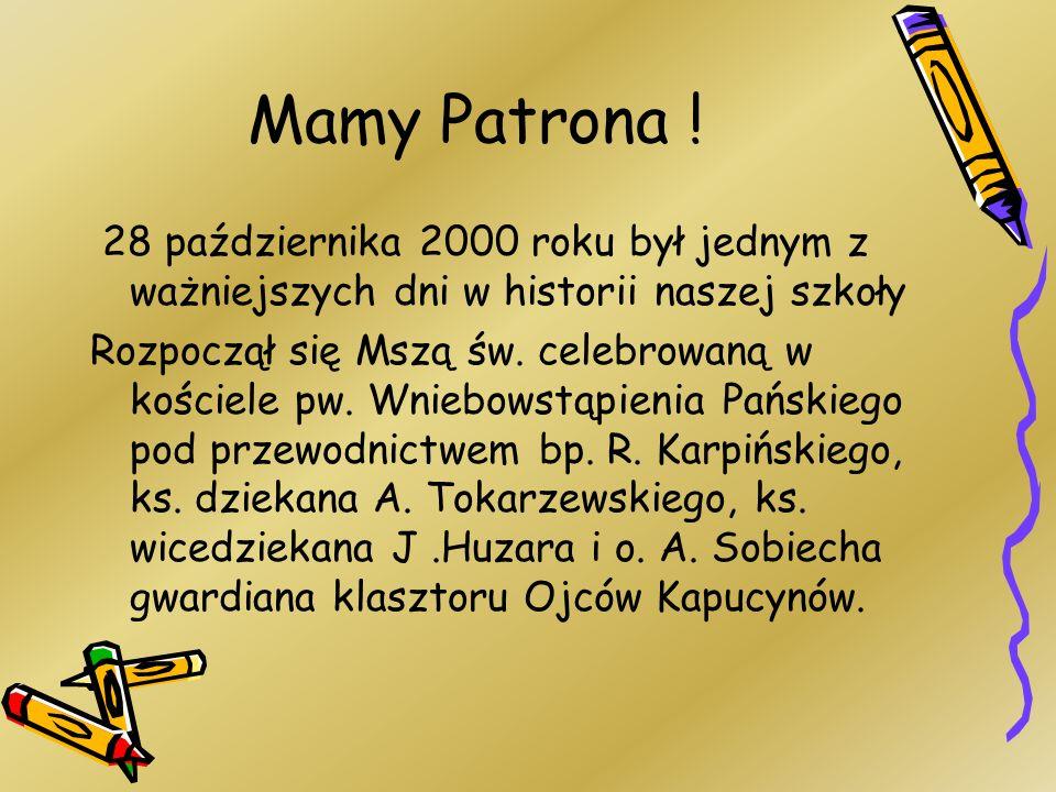 Mamy Patrona ! 28 października 2000 roku był jednym z ważniejszych dni w historii naszej szkoły Rozpoczął się Mszą św. celebrowaną w kościele pw. Wnie