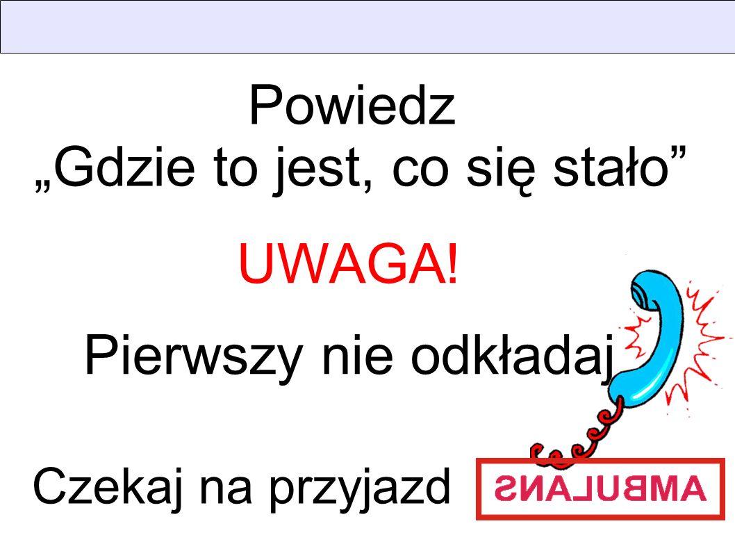 Powiedz Gdzie to jest, co się stało UWAGA! Pierwszy nie odkładaj Czekaj na przyjazd