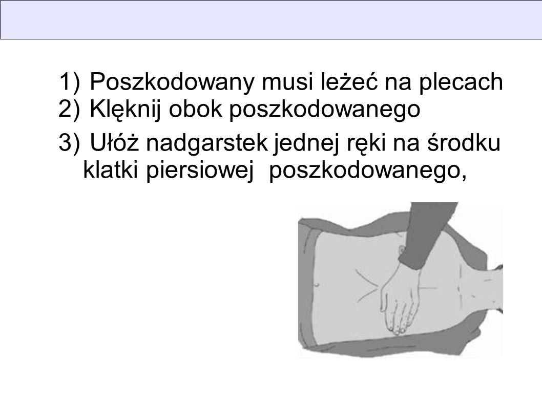1) Poszkodowany musi leżeć na plecach 2) Klęknij obok poszkodowanego 3) Ułóż nadgarstek jednej ręki na środku klatki piersiowej poszkodowanego,