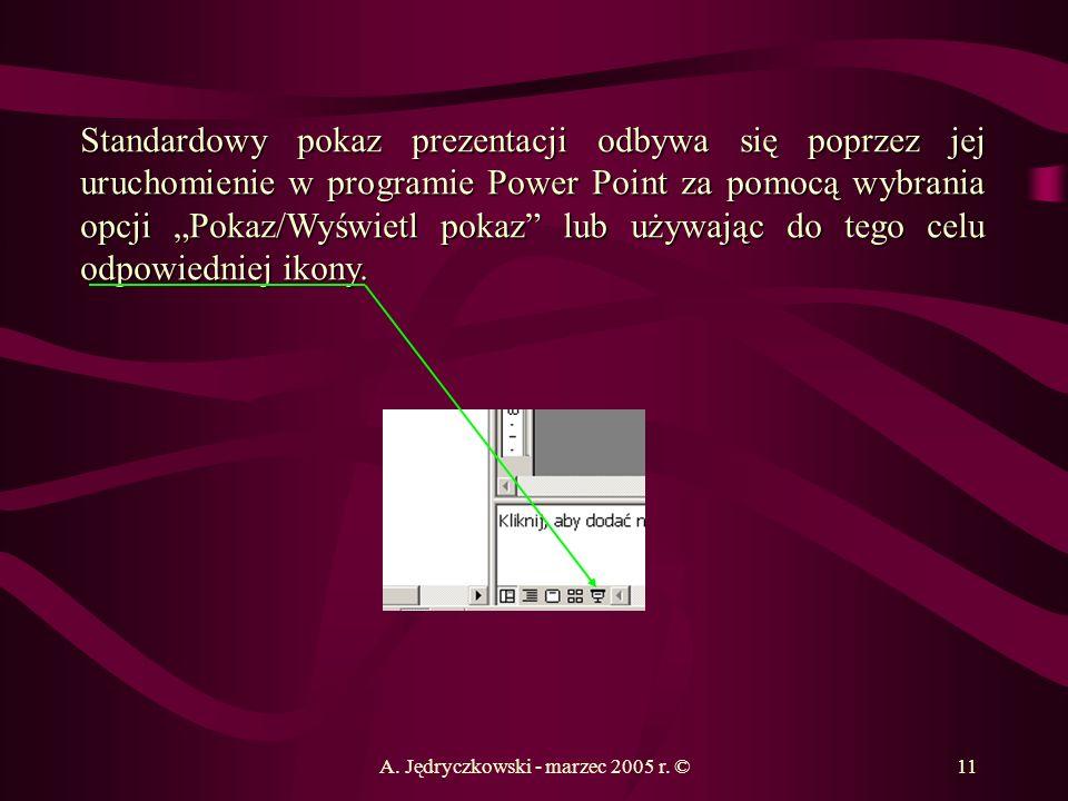 A. Jędryczkowski - marzec 2005 r. ©11 Standardowy pokaz prezentacji odbywa się poprzez jej uruchomienie w programie Power Point za pomocą wybrania opc
