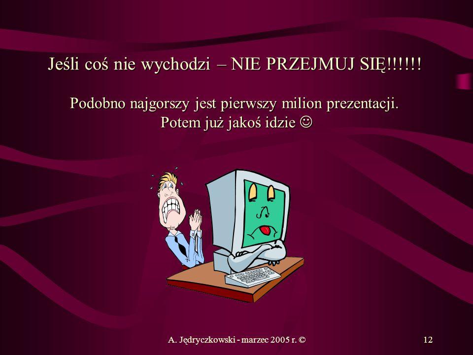 A. Jędryczkowski - marzec 2005 r. ©12 Jeśli coś nie wychodzi – NIE PRZEJMUJ SIĘ!!!!!! Podobno najgorszy jest pierwszy milion prezentacji. Potem już ja