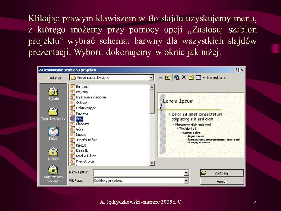 A. Jędryczkowski - marzec 2005 r. ©4 Klikając prawym klawiszem w tło slajdu uzyskujemy menu, z którego możemy przy pomocy opcji Zastosuj szablon proje