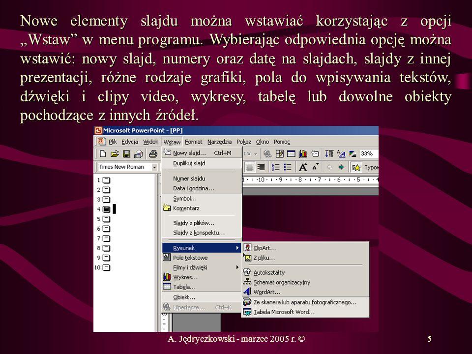 A. Jędryczkowski - marzec 2005 r. ©5 Nowe elementy slajdu można wstawiać korzystając z opcji Wstaw w menu programu. Wybierając odpowiednia opcję można