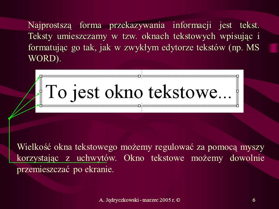 A. Jędryczkowski - marzec 2005 r. ©6 Najprostszą forma przekazywania informacji jest tekst. Teksty umieszczamy w tzw. oknach tekstowych wpisując i for