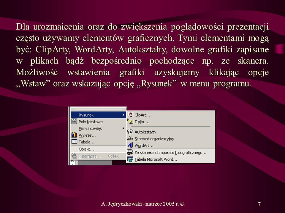 A. Jędryczkowski - marzec 2005 r. ©7 Dla urozmaicenia oraz do zwiększenia poglądowości prezentacji często używamy elementów graficznych. Tymi elementa