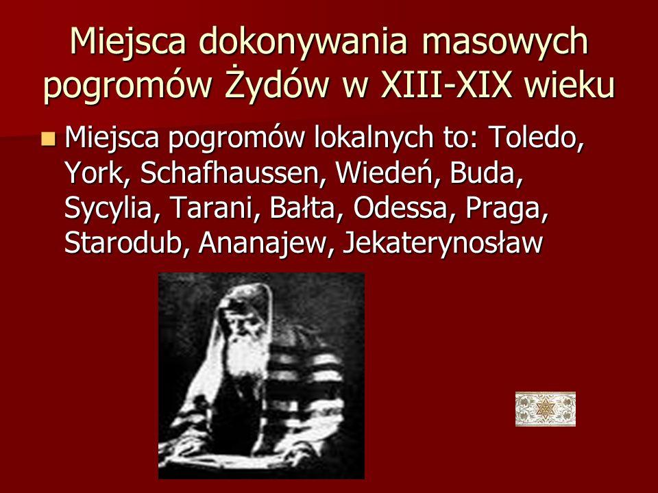 Miejsca dokonywania masowych pogromów Żydów w XIII-XIX wieku Miejsca pogromów lokalnych to: Toledo, York, Schafhaussen, Wiedeń, Buda, Sycylia, Tarani,