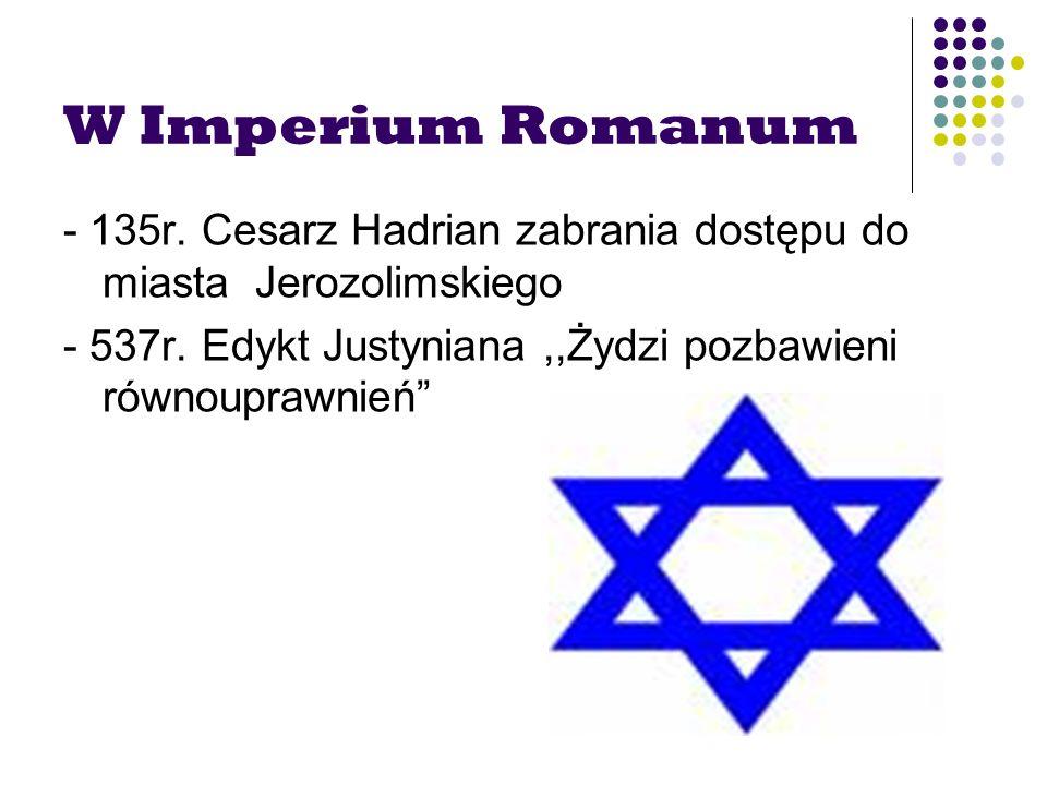 W Imperium Romanum - 135r. Cesarz Hadrian zabrania dostępu do miasta Jerozolimskiego - 537r. Edykt Justyniana,,Żydzi pozbawieni równouprawnień