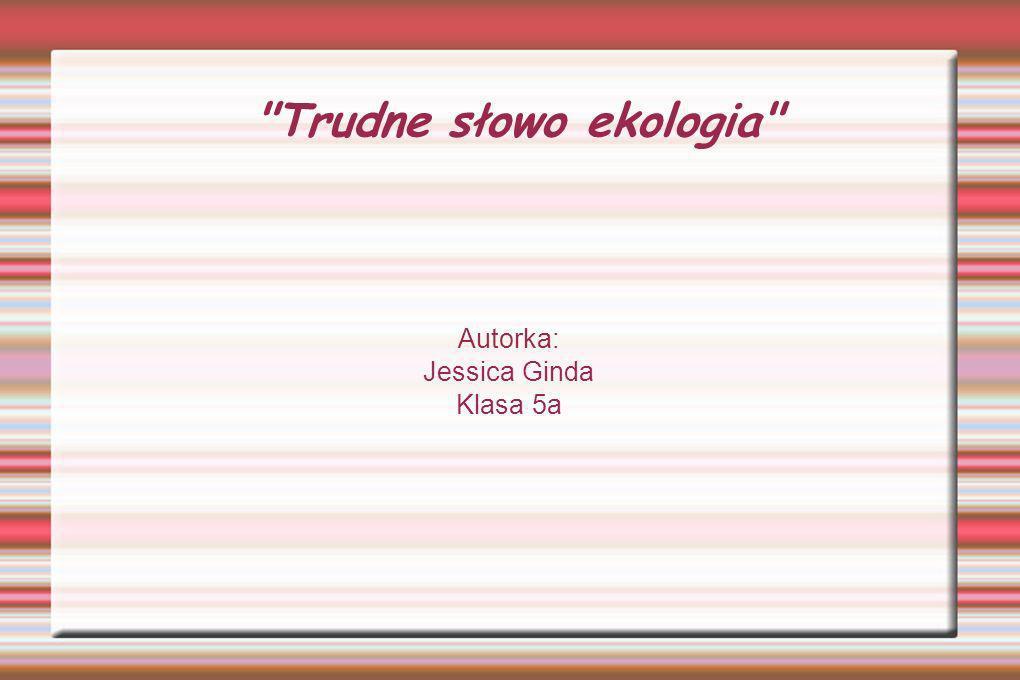 Trudne słowo ekologia Autorka: Jessica Ginda Klasa 5a