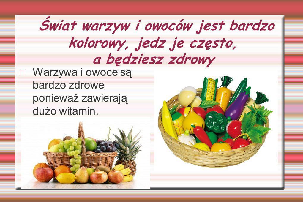 Świat warzyw i owoców jest bardzo kolorowy, jedz je często, a będziesz zdrowy Warzywa i owoce są bardzo zdrowe ponieważ zawierają dużo witamin.